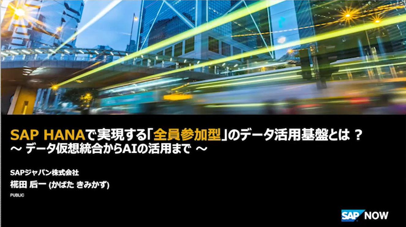 [SAP NOW 2020] SAP HANAで実現する「全員参加型」のデータ活用基盤とは ? ~ データ仮想統合からAIの活用まで ~
